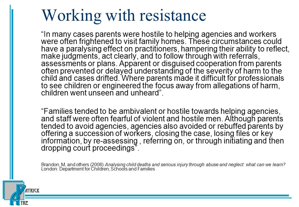 Working with resistance In many cases parents were hostile to helping agencies and workers were often frightened to visit family homes.