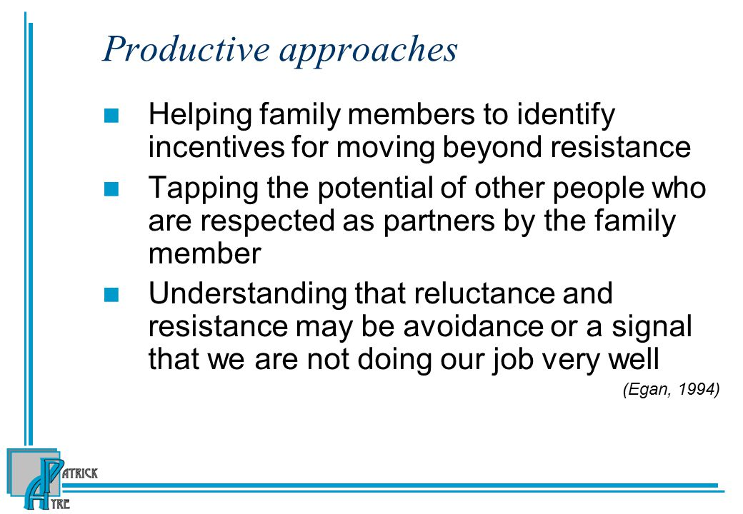 Productive approaches Helping family members to identify incentives for moving beyond resistance Tapping the potential of other people who are respected as partners by the family member Understanding that reluctance and resistance may be avoidance or a signal that we are not doing our job very well (Egan, 1994)