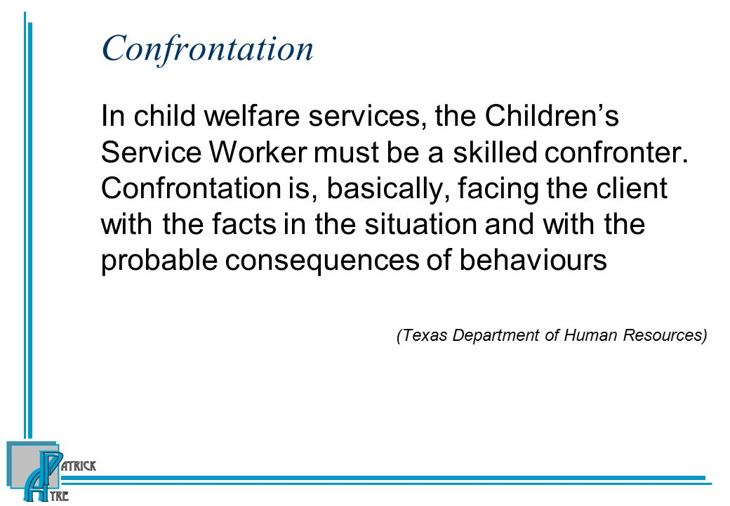 Confrontation In child welfare services, the Children's Service Worker must be a skilled confronter.