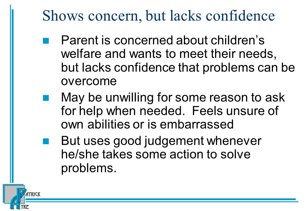 Shows concern, but lacks confidence Parent is concerned about children's welfare and wants to meet their needs, but lacks confidence that problems can be overcome May be unwilling for some reason to ask for help when needed.