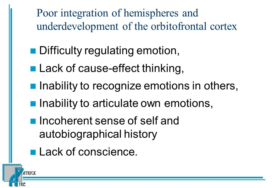 Poor integration of hemispheres and underdevelopment of the orbitofrontal cortex Difficulty regulating emotion, Lack of cause-effect thinking, Inability to recognize emotions in others, Inability to articulate own emotions, Incoherent sense of self and autobiographical history Lack of conscience.