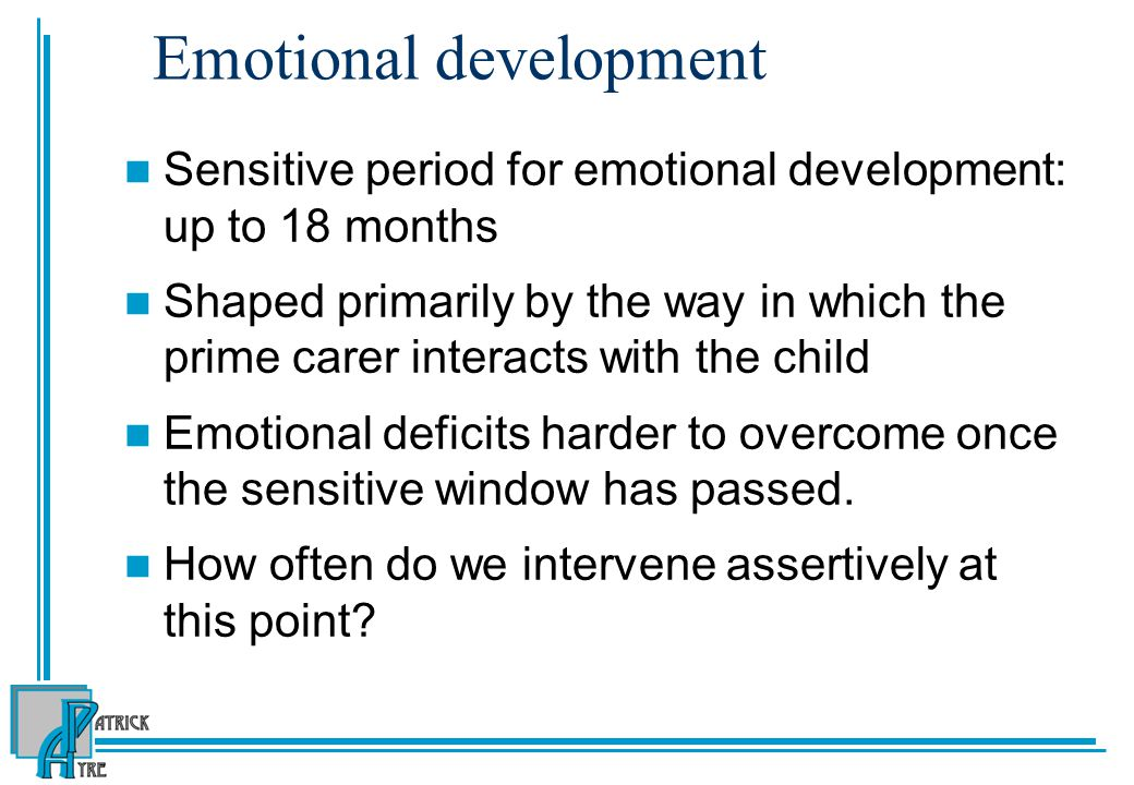 Emotional development Sensitive period for emotional development: up to 18 months Shaped primarily by the way in which the prime carer interacts with the child Emotional deficits harder to overcome once the sensitive window has passed.