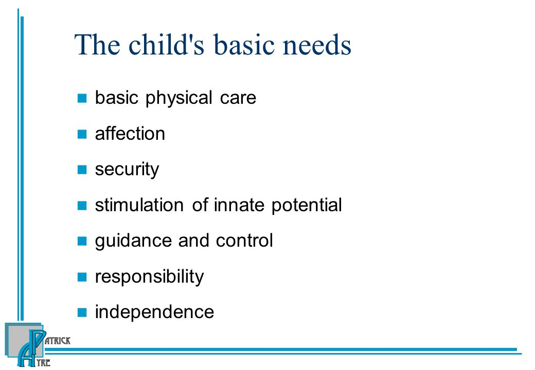 The child s basic needs basic physical care affection security stimulation of innate potential guidance and control responsibility independence