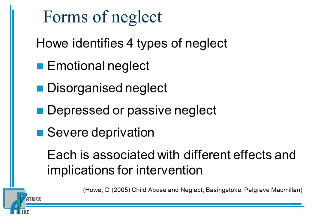 Forms of neglect Howe identifies 4 types of neglect Emotional neglect Disorganised neglect Depressed or passive neglect Severe deprivation Each is associated with different effects and implications for intervention (Howe, D (2005) Child Abuse and Neglect, Basingstoke: Palgrave Macmillan)