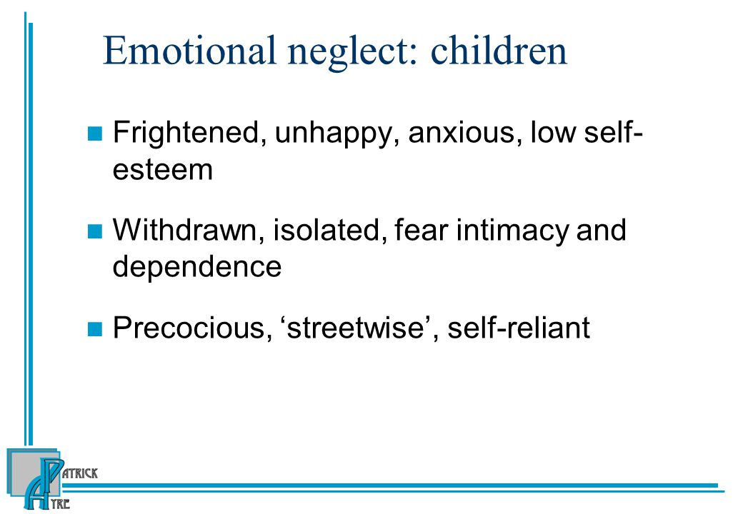 Emotional neglect: children Frightened, unhappy, anxious, low self- esteem Withdrawn, isolated, fear intimacy and dependence Precocious, 'streetwise', self-reliant