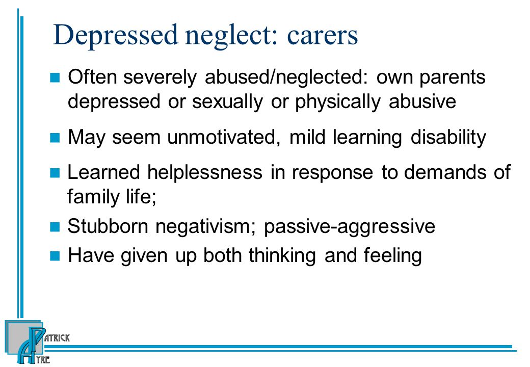 Depressed neglect: carers Often severely abused/neglected: own parents depressed or sexually or physically abusive May seem unmotivated, mild learning disability Learned helplessness in response to demands of family life; Stubborn negativism; passive-aggressive Have given up both thinking and feeling