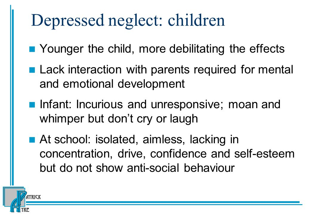 Depressed neglect: children Younger the child, more debilitating the effects Lack interaction with parents required for mental and emotional development Infant: Incurious and unresponsive; moan and whimper but don't cry or laugh At school: isolated, aimless, lacking in concentration, drive, confidence and self-esteem but do not show anti-social behaviour