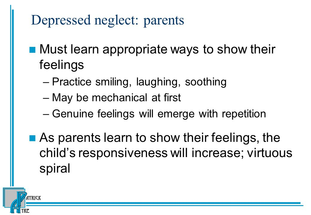 Depressed neglect: parents Must learn appropriate ways to show their feelings –Practice smiling, laughing, soothing –May be mechanical at first –Genuine feelings will emerge with repetition As parents learn to show their feelings, the child's responsiveness will increase; virtuous spiral