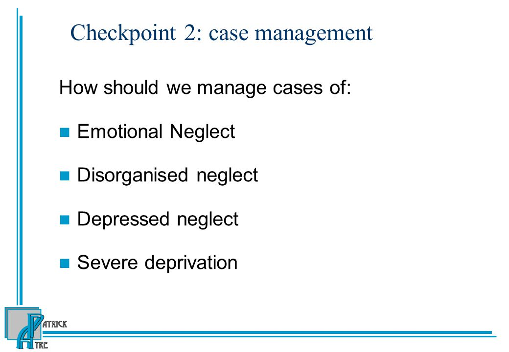 Checkpoint 2: case management How should we manage cases of: Emotional Neglect Disorganised neglect Depressed neglect Severe deprivation