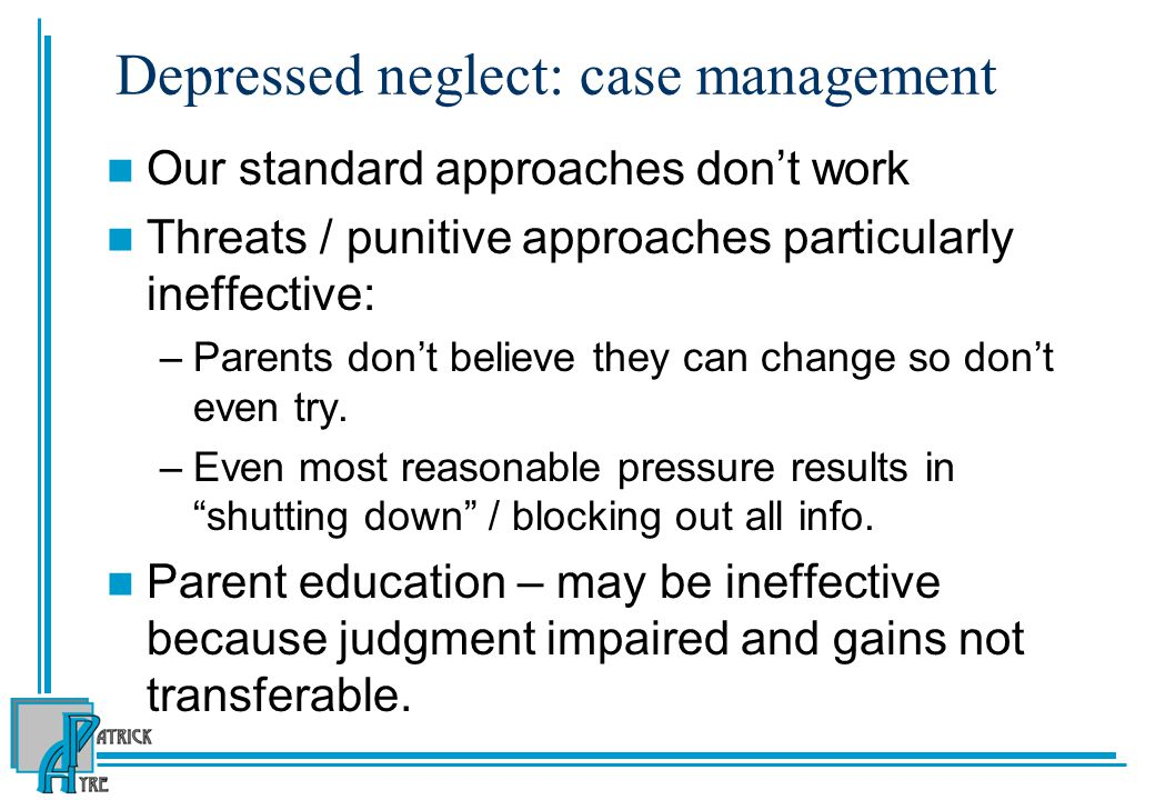 Depressed neglect: case management Our standard approaches don't work Threats / punitive approaches particularly ineffective: –Parents don't believe they can change so don't even try.