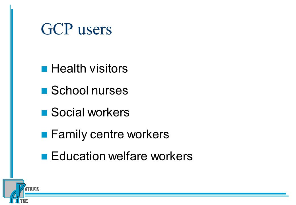 GCP users Health visitors School nurses Social workers Family centre workers Education welfare workers