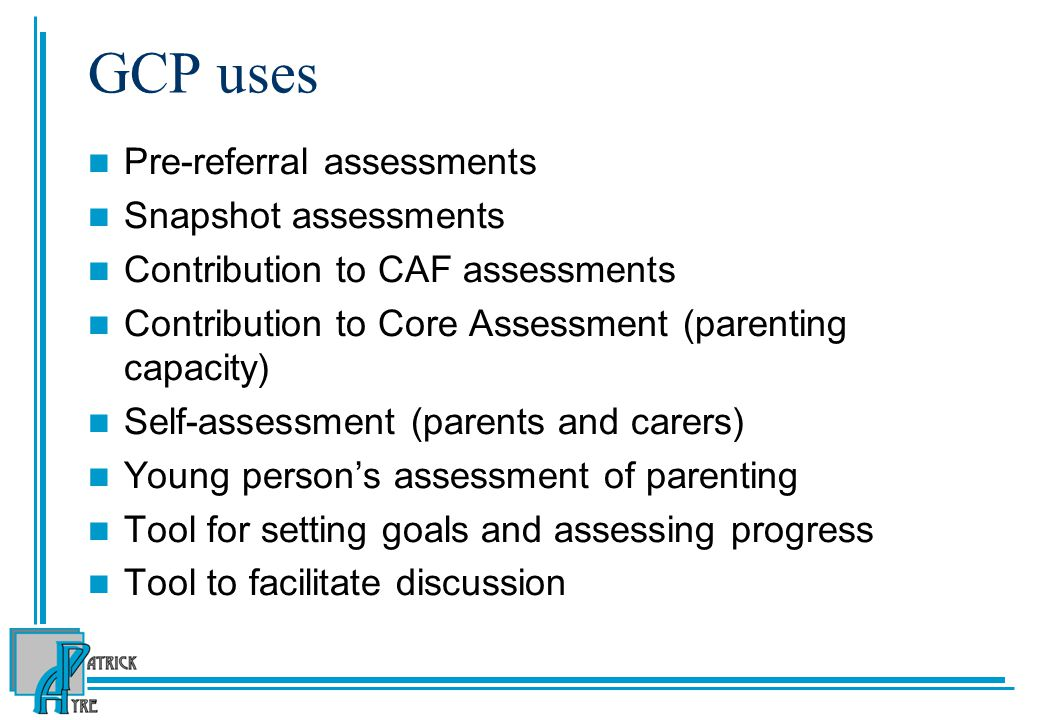 GCP uses Pre-referral assessments Snapshot assessments Contribution to CAF assessments Contribution to Core Assessment (parenting capacity) Self-assessment (parents and carers) Young person's assessment of parenting Tool for setting goals and assessing progress Tool to facilitate discussion