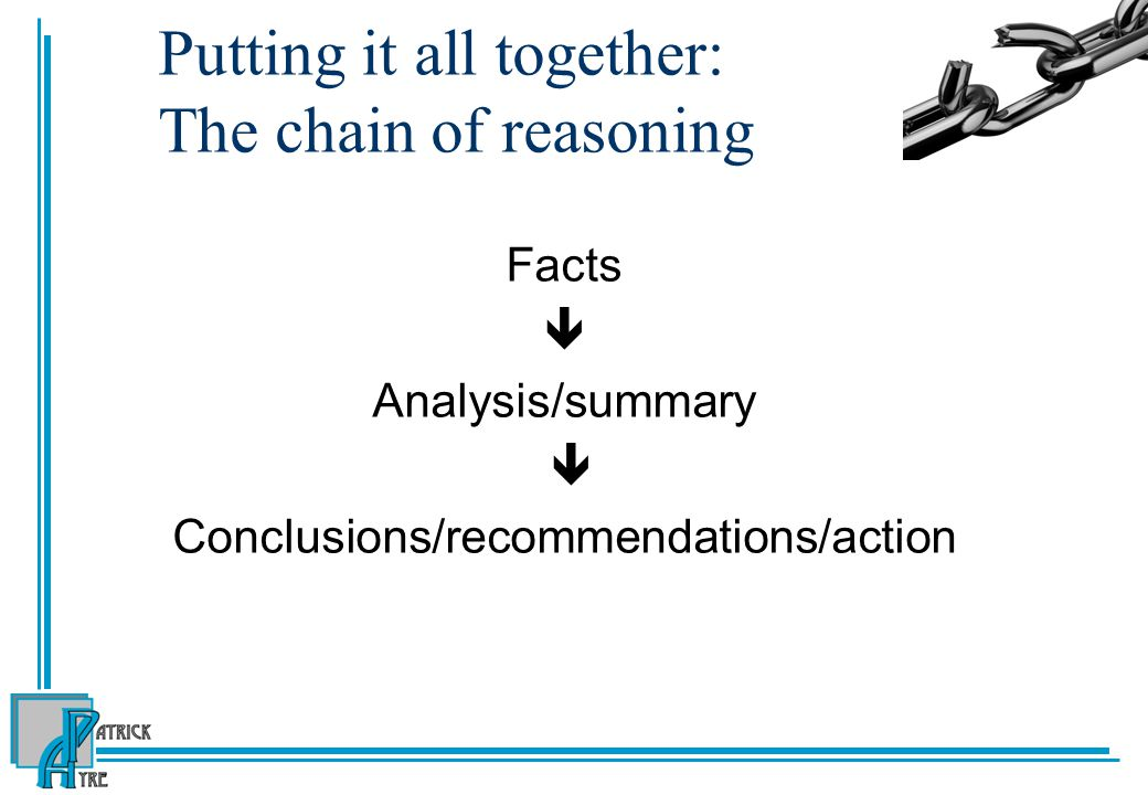 Putting it all together: The chain of reasoning Facts  Analysis/summary  Conclusions/recommendations/action
