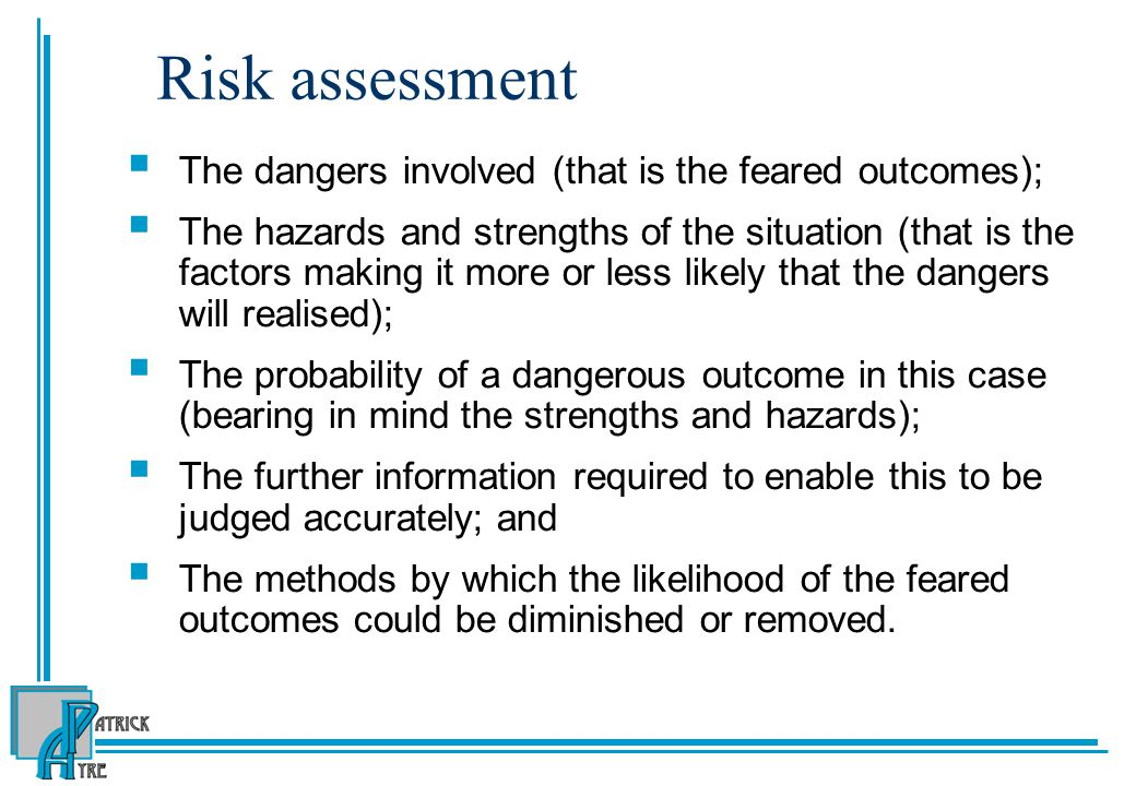 Risk assessment  The dangers involved (that is the feared outcomes);  The hazards and strengths of the situation (that is the factors making it more or less likely that the dangers will realised);  The probability of a dangerous outcome in this case (bearing in mind the strengths and hazards);  The further information required to enable this to be judged accurately; and  The methods by which the likelihood of the feared outcomes could be diminished or removed.