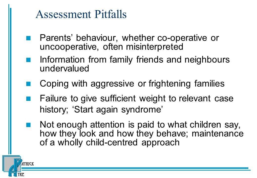 Assessment Pitfalls Parents' behaviour, whether co-operative or uncooperative, often misinterpreted Information from family friends and neighbours undervalued Coping with aggressive or frightening families Failure to give sufficient weight to relevant case history; 'Start again syndrome' Not enough attention is paid to what children say, how they look and how they behave; maintenance of a wholly child-centred approach