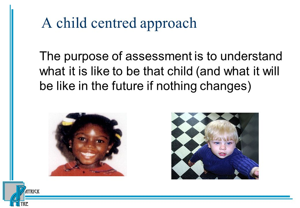 A child centred approach The purpose of assessment is to understand what it is like to be that child (and what it will be like in the future if nothing changes)
