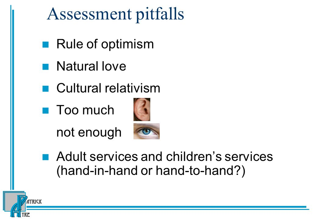 Assessment pitfalls Rule of optimism Natural love Cultural relativism Too much not enough Adult services and children's services (hand-in-hand or hand-to-hand?)