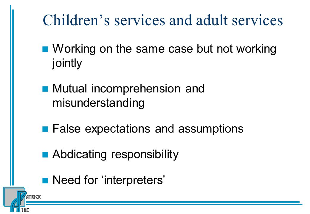 Children's services and adult services Working on the same case but not working jointly Mutual incomprehension and misunderstanding False expectations and assumptions Abdicating responsibility Need for 'interpreters'