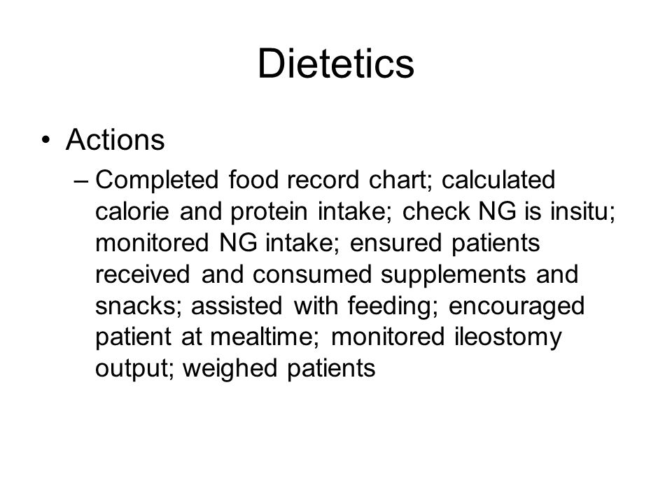 Dietetics Actions –Completed food record chart; calculated calorie and protein intake; check NG is insitu; monitored NG intake; ensured patients received and consumed supplements and snacks; assisted with feeding; encouraged patient at mealtime; monitored ileostomy output; weighed patients