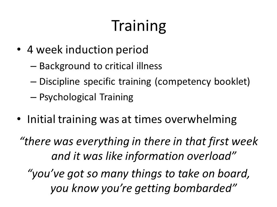 Training 4 week induction period – Background to critical illness – Discipline specific training (competency booklet) – Psychological Training Initial training was at times overwhelming there was everything in there in that first week and it was like information overload you've got so many things to take on board, you know you're getting bombarded