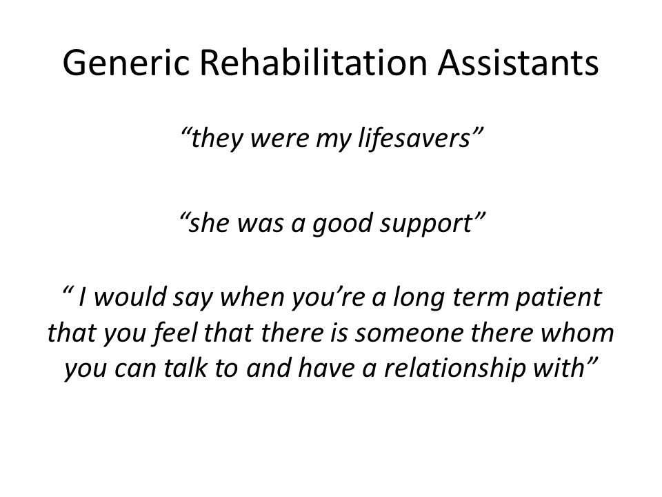 Generic Rehabilitation Assistants they were my lifesavers she was a good support I would say when you're a long term patient that you feel that there is someone there whom you can talk to and have a relationship with