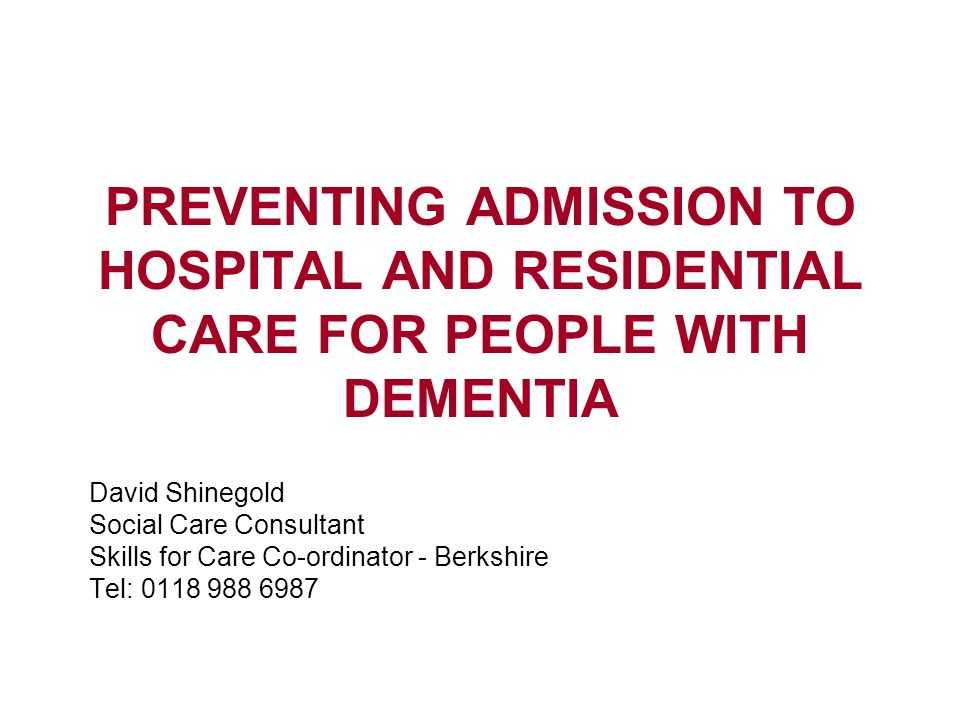PREVENTING ADMISSION TO HOSPITAL AND RESIDENTIAL CARE FOR PEOPLE WITH DEMENTIA David Shinegold Social Care Consultant Skills for Care Co-ordinator - Berkshire Tel: 0118 988 6987