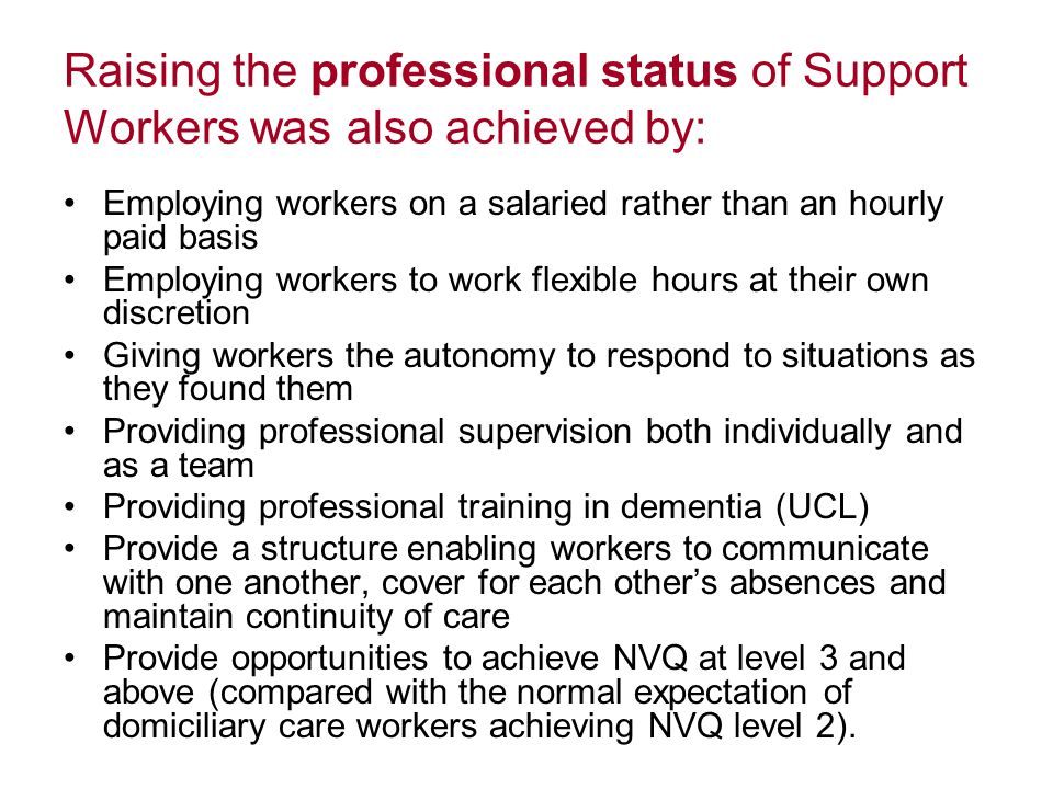 Raising the professional status of Support Workers was also achieved by: Employing workers on a salaried rather than an hourly paid basis Employing workers to work flexible hours at their own discretion Giving workers the autonomy to respond to situations as they found them Providing professional supervision both individually and as a team Providing professional training in dementia (UCL) Provide a structure enabling workers to communicate with one another, cover for each other's absences and maintain continuity of care Provide opportunities to achieve NVQ at level 3 and above (compared with the normal expectation of domiciliary care workers achieving NVQ level 2).