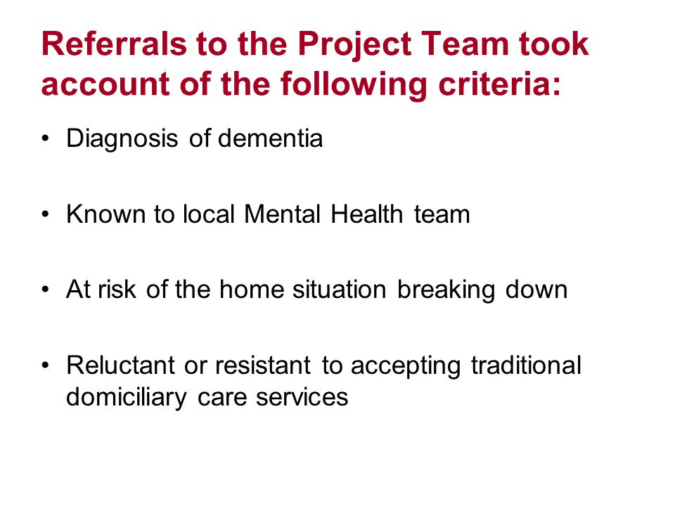 Referrals to the Project Team took account of the following criteria: Diagnosis of dementia Known to local Mental Health team At risk of the home situation breaking down Reluctant or resistant to accepting traditional domiciliary care services