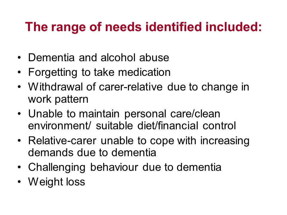 The range of needs identified included: Dementia and alcohol abuse Forgetting to take medication Withdrawal of carer-relative due to change in work pattern Unable to maintain personal care/clean environment/ suitable diet/financial control Relative-carer unable to cope with increasing demands due to dementia Challenging behaviour due to dementia Weight loss