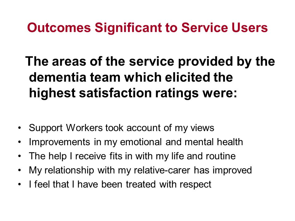 Outcomes Significant to Service Users The areas of the service provided by the dementia team which elicited the highest satisfaction ratings were: Support Workers took account of my views Improvements in my emotional and mental health The help I receive fits in with my life and routine My relationship with my relative-carer has improved I feel that I have been treated with respect