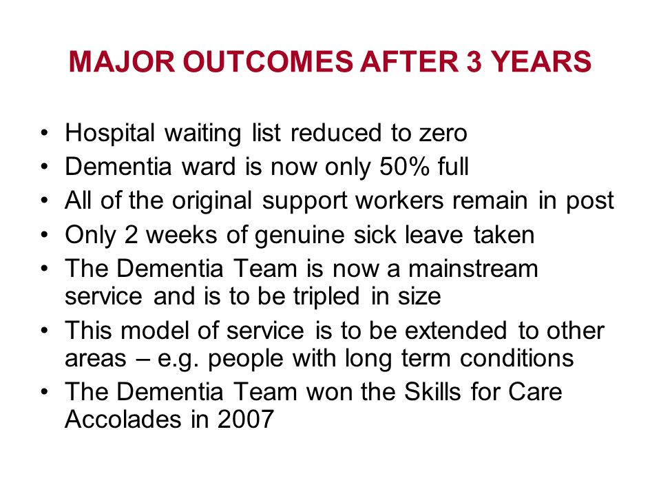 MAJOR OUTCOMES AFTER 3 YEARS Hospital waiting list reduced to zero Dementia ward is now only 50% full All of the original support workers remain in post Only 2 weeks of genuine sick leave taken The Dementia Team is now a mainstream service and is to be tripled in size This model of service is to be extended to other areas – e.g.