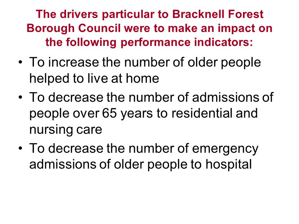 The drivers particular to Bracknell Forest Borough Council were to make an impact on the following performance indicators: To increase the number of older people helped to live at home To decrease the number of admissions of people over 65 years to residential and nursing care To decrease the number of emergency admissions of older people to hospital