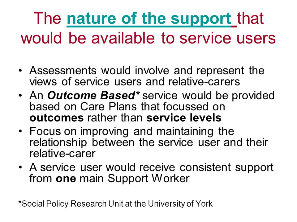 The nature of the support that would be available to service users Assessments would involve and represent the views of service users and relative-carers An Outcome Based* service would be provided based on Care Plans that focussed on outcomes rather than service levels Focus on improving and maintaining the relationship between the service user and their relative-carer A service user would receive consistent support from one main Support Worker *Social Policy Research Unit at the University of York