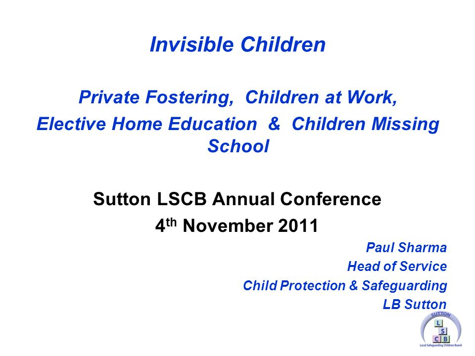 Invisible Children Private Fostering, Children at Work, Elective Home Education & Children Missing School Sutton LSCB Annual Conference 4 th November 2011 Paul Sharma Head of Service Child Protection & Safeguarding LB Sutton