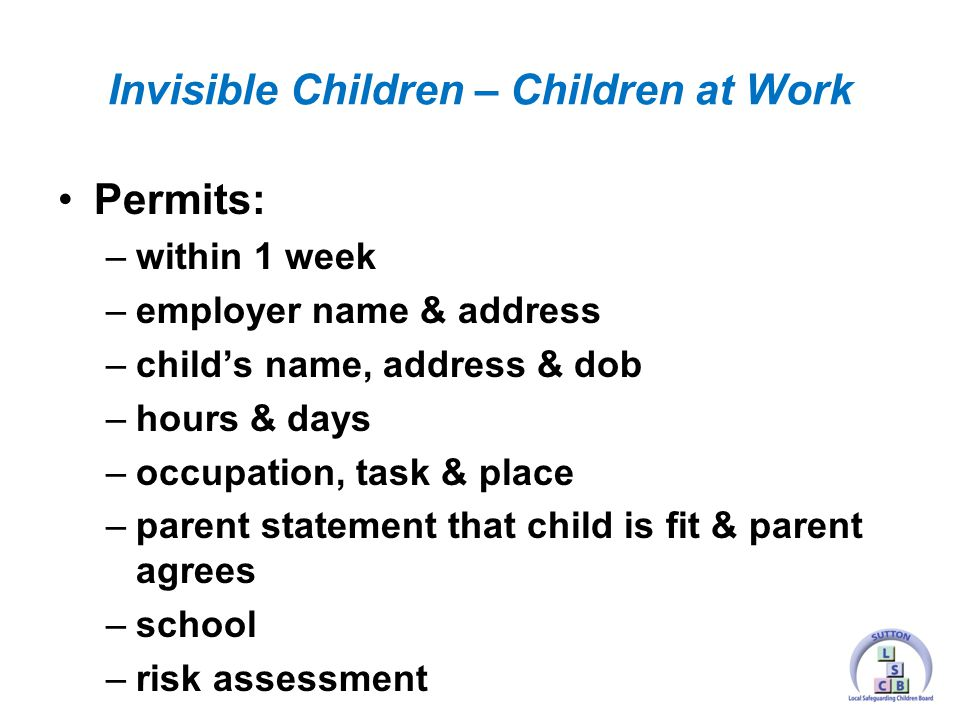 Permits: –within 1 week –employer name & address –child's name, address & dob –hours & days –occupation, task & place –parent statement that child is fit & parent agrees –school –risk assessment Invisible Children – Children at Work