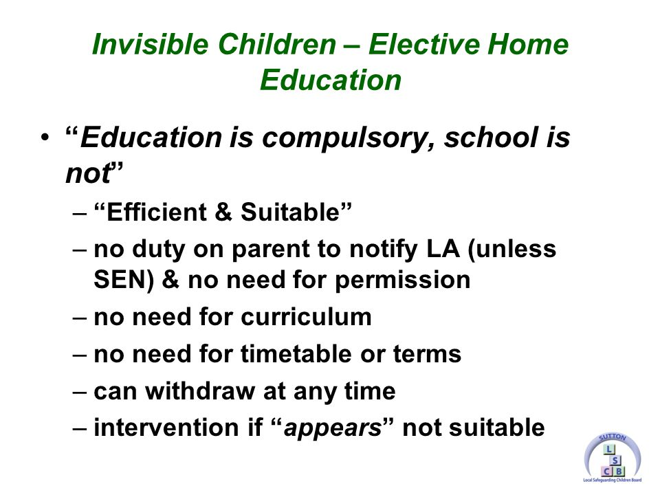 Education is compulsory, school is not – Efficient & Suitable –no duty on parent to notify LA (unless SEN) & no need for permission –no need for curriculum –no need for timetable or terms –can withdraw at any time –intervention if appears not suitable Invisible Children – Elective Home Education