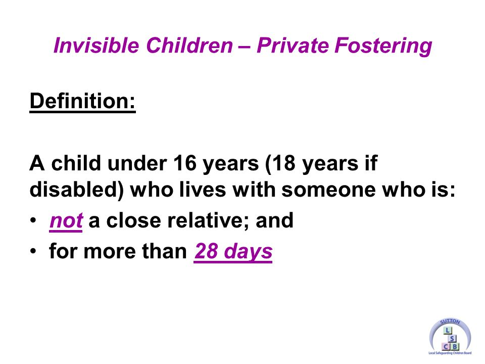 Definition: A child under 16 years (18 years if disabled) who lives with someone who is: not a close relative; and for more than 28 days Invisible Children – Private Fostering