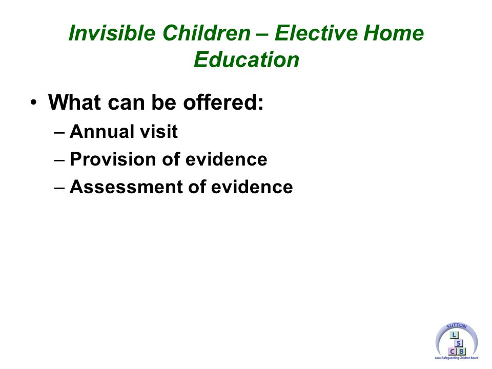 What can be offered: –Annual visit –Provision of evidence –Assessment of evidence Invisible Children – Elective Home Education