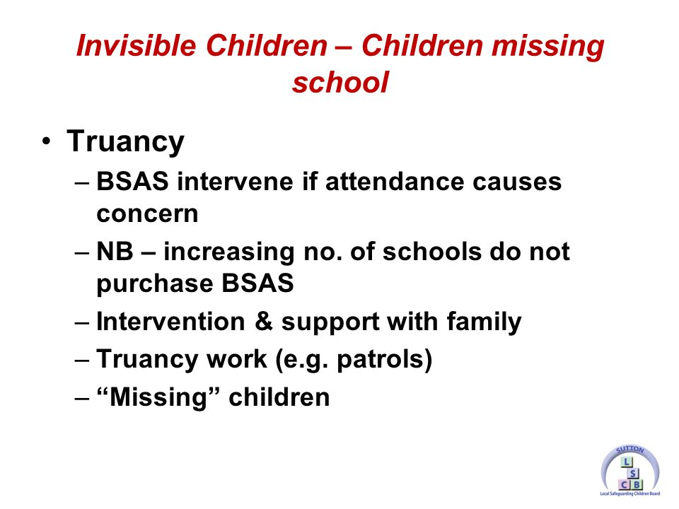Truancy –BSAS intervene if attendance causes concern –NB – increasing no.