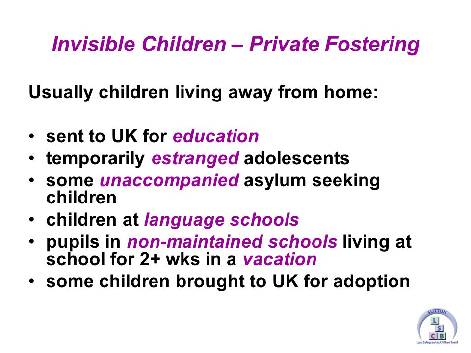 Usually children living away from home: sent to UK for education temporarily estranged adolescents some unaccompanied asylum seeking children children at language schools pupils in non-maintained schools living at school for 2+ wks in a vacation some children brought to UK for adoption Invisible Children – Private Fostering