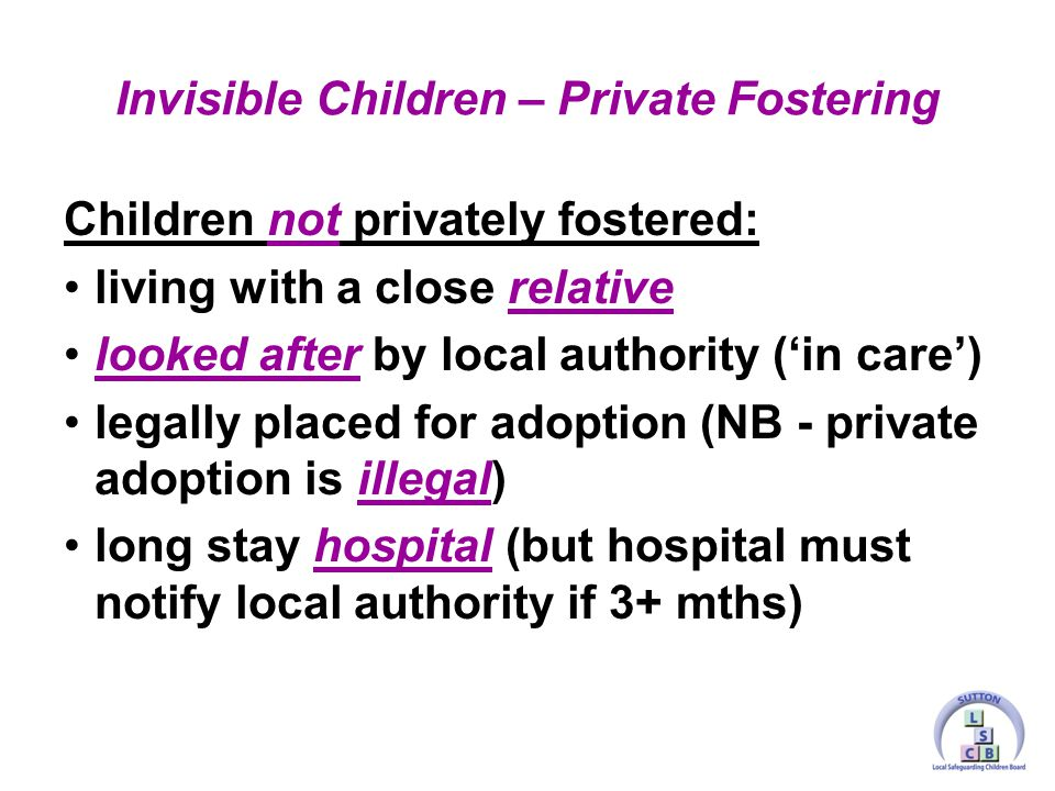Children not privately fostered: living with a close relative looked after by local authority ('in care') legally placed for adoption (NB - private adoption is illegal) long stay hospital (but hospital must notify local authority if 3+ mths) Invisible Children – Private Fostering