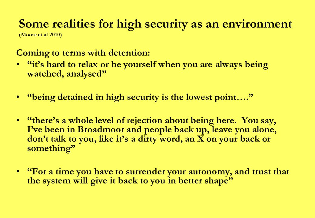 Some realities for high security as an environment (Moore et al 2010) Coming to terms with detention: it's hard to relax or be yourself when you are always being watched, analysed being detained in high security is the lowest point…. there's a whole level of rejection about being here.