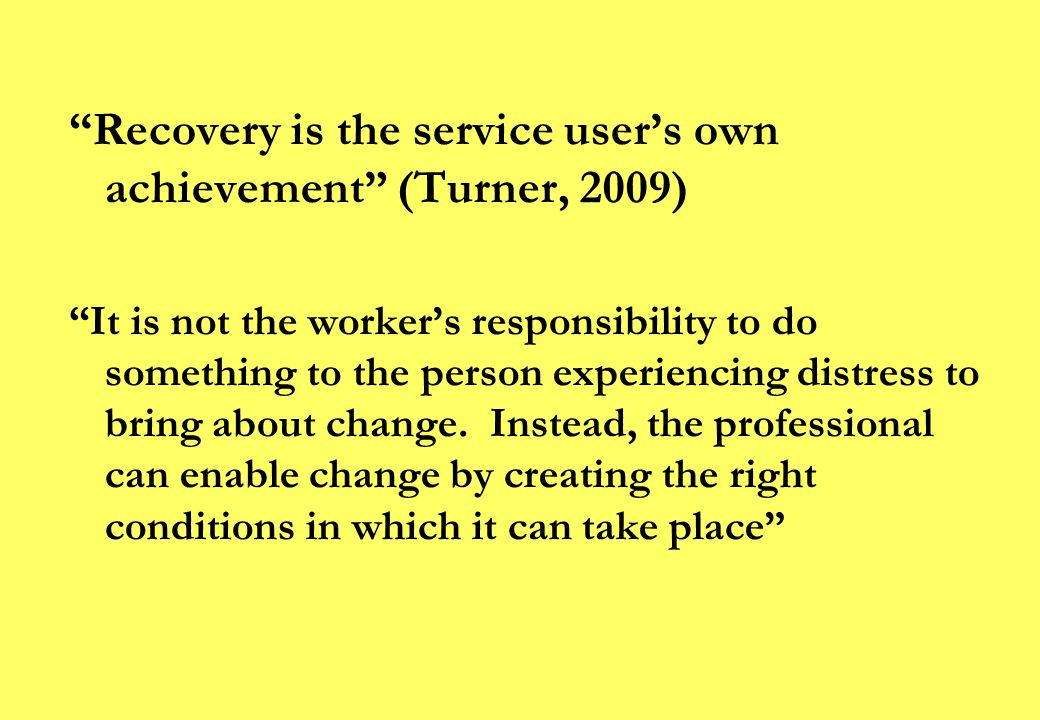 Recovery is the service user's own achievement (Turner, 2009) It is not the worker's responsibility to do something to the person experiencing distress to bring about change.