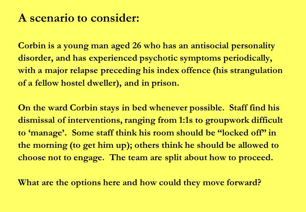 A scenario to consider: Corbin is a young man aged 26 who has an antisocial personality disorder, and has experienced psychotic symptoms periodically, with a major relapse preceding his index offence (his strangulation of a fellow hostel dweller), and in prison.