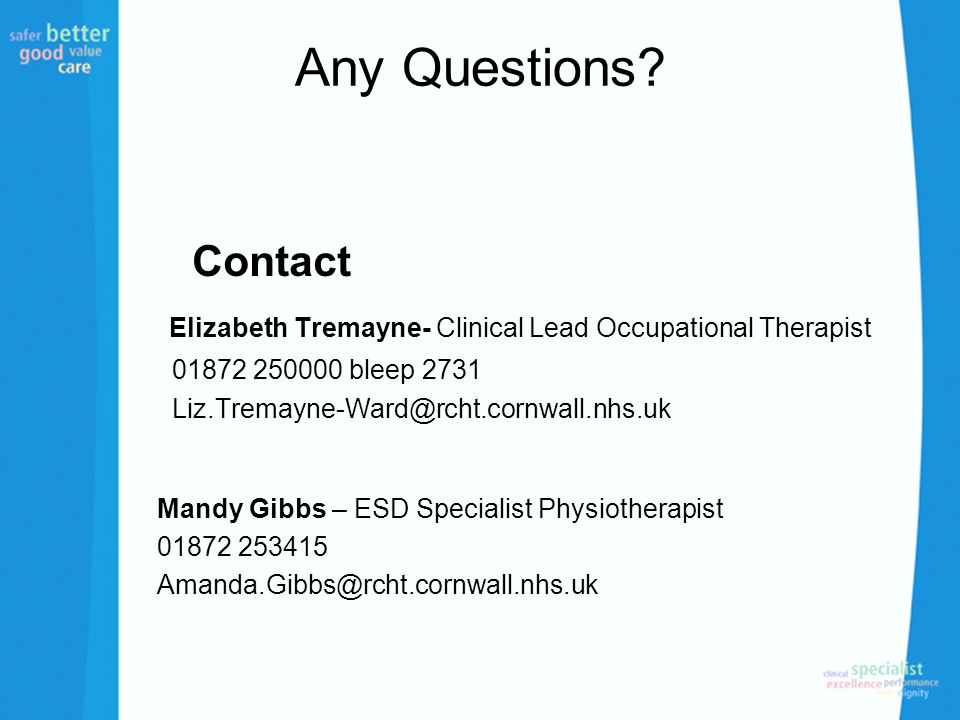 Any Questions? Contact Elizabeth Tremayne- Clinical Lead Occupational Therapist 01872 250000 bleep 2731 Liz.Tremayne-Ward@rcht.cornwall.nhs.uk Mandy G