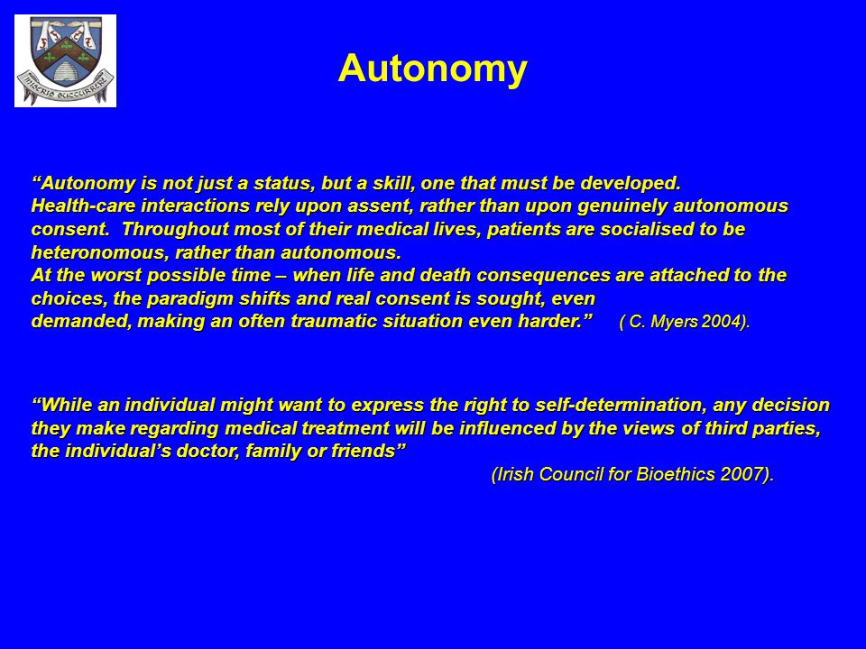 """Autonomy """"Autonomy is not just a status, but a skill, one that must be developed. Health-care interactions rely upon assent, rather than upon genuinel"""