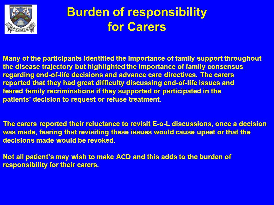 Burden of responsibility for Carers Many of the participants identified the importance of family support throughout the disease trajectory but highlig