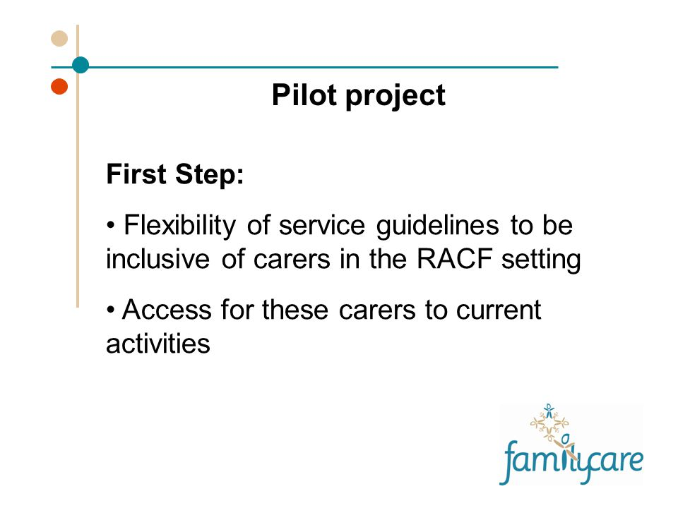 First Step: Flexibility of service guidelines to be inclusive of carers in the RACF setting Access for these carers to current activities Pilot project