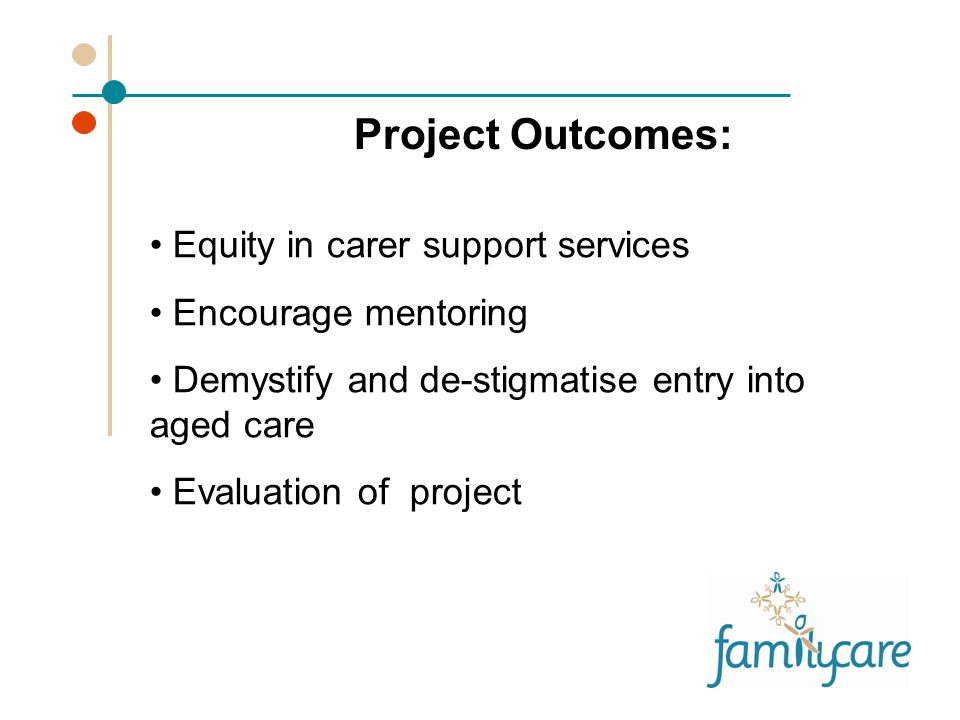 Equity in carer support services Encourage mentoring Demystify and de-stigmatise entry into aged care Evaluation of project Project Outcomes:
