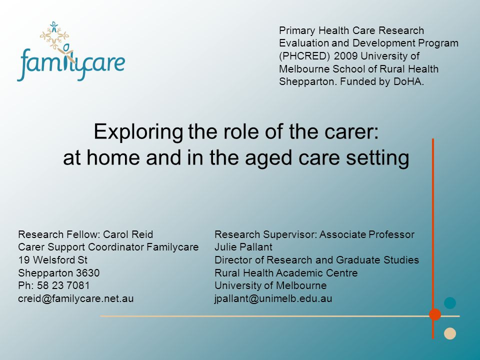 Exploring the role of the carer: at home and in the aged care setting Primary Health Care Research Evaluation and Development Program (PHCRED) 2009 University of Melbourne School of Rural Health Shepparton.